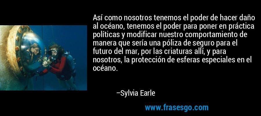 Así como nosotros tenemos el poder de hacer daño al océano, tenemos el poder para poner en práctica políticas y modificar nuestro comportamiento de manera que sería una póliza de seguro para el futuro del mar, por las criaturas allí, y para nosotros, la protección de esferas especiales en el océano. – Sylvia Earle