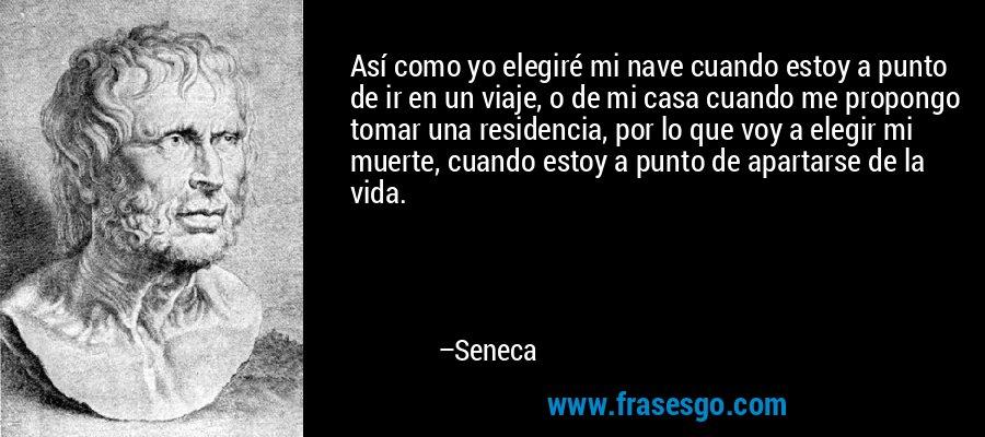 Así como yo elegiré mi nave cuando estoy a punto de ir en un viaje, o de mi casa cuando me propongo tomar una residencia, por lo que voy a elegir mi muerte, cuando estoy a punto de apartarse de la vida. – Seneca