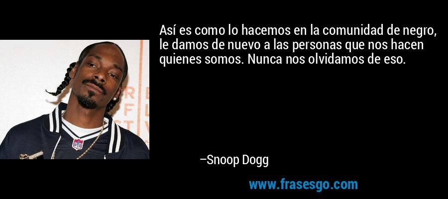 Así es como lo hacemos en la comunidad de negro, le damos de nuevo a las personas que nos hacen quienes somos. Nunca nos olvidamos de eso. – Snoop Dogg