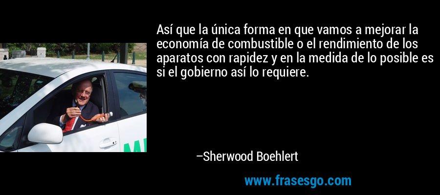Así que la única forma en que vamos a mejorar la economía de combustible o el rendimiento de los aparatos con rapidez y en la medida de lo posible es si el gobierno así lo requiere. – Sherwood Boehlert