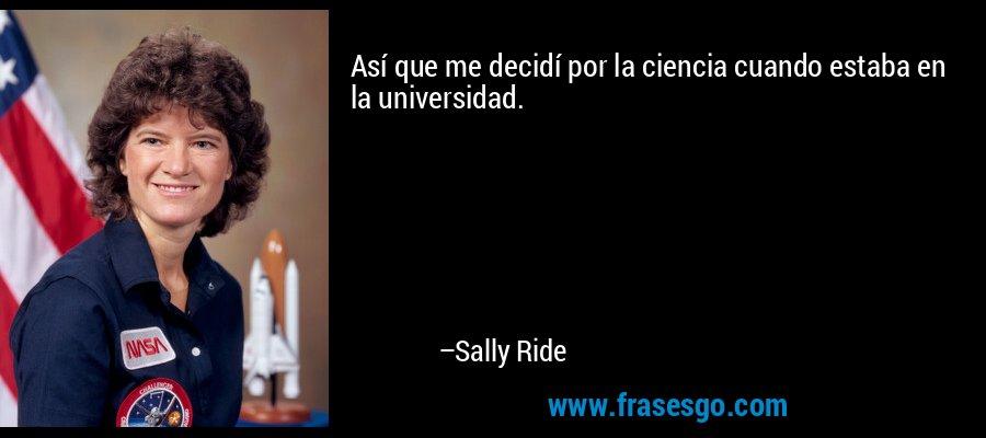 Así que me decidí por la ciencia cuando estaba en la universidad. – Sally Ride