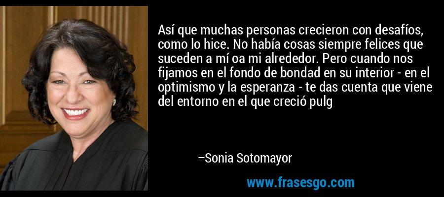 Así que muchas personas crecieron con desafíos, como lo hice. No había cosas siempre felices que suceden a mí oa mi alrededor. Pero cuando nos fijamos en el fondo de bondad en su interior - en el optimismo y la esperanza - te das cuenta que viene del entorno en el que creció pulg – Sonia Sotomayor