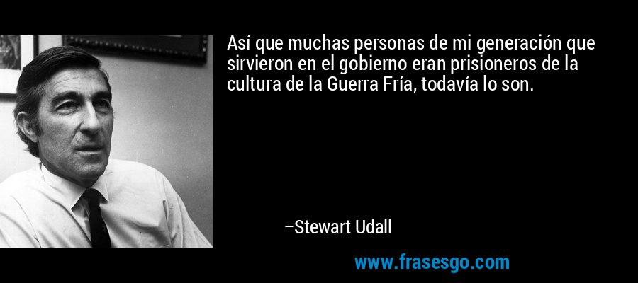 Así que muchas personas de mi generación que sirvieron en el gobierno eran prisioneros de la cultura de la Guerra Fría, todavía lo son. – Stewart Udall