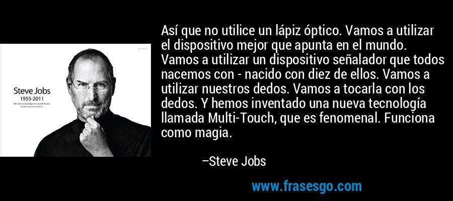 Así que no utilice un lápiz óptico. Vamos a utilizar el dispositivo mejor que apunta en el mundo. Vamos a utilizar un dispositivo señalador que todos nacemos con - nacido con diez de ellos. Vamos a utilizar nuestros dedos. Vamos a tocarla con los dedos. Y hemos inventado una nueva tecnología llamada Multi-Touch, que es fenomenal. Funciona como magia. – Steve Jobs