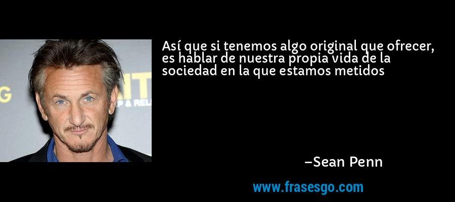 Así que si tenemos algo original que ofrecer, es hablar de nuestra propia vida de la sociedad en la que estamos metidos – Sean Penn