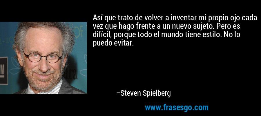 Así que trato de volver a inventar mi propio ojo cada vez que hago frente a un nuevo sujeto. Pero es difícil, porque todo el mundo tiene estilo. No lo puedo evitar. – Steven Spielberg