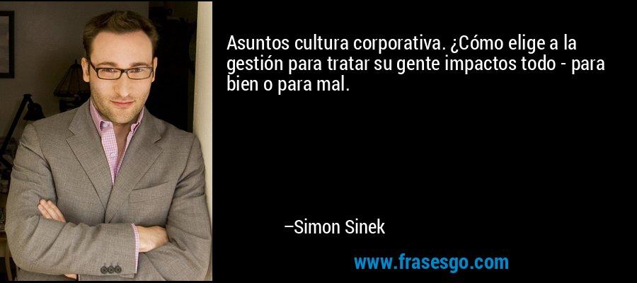 Asuntos cultura corporativa. ¿Cómo elige a la gestión para tratar su gente impactos todo - para bien o para mal. – Simon Sinek