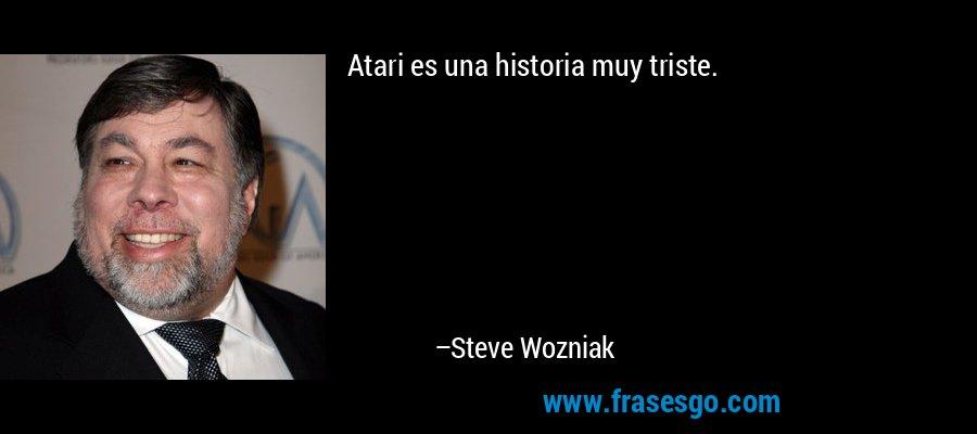 Atari es una historia muy triste. – Steve Wozniak
