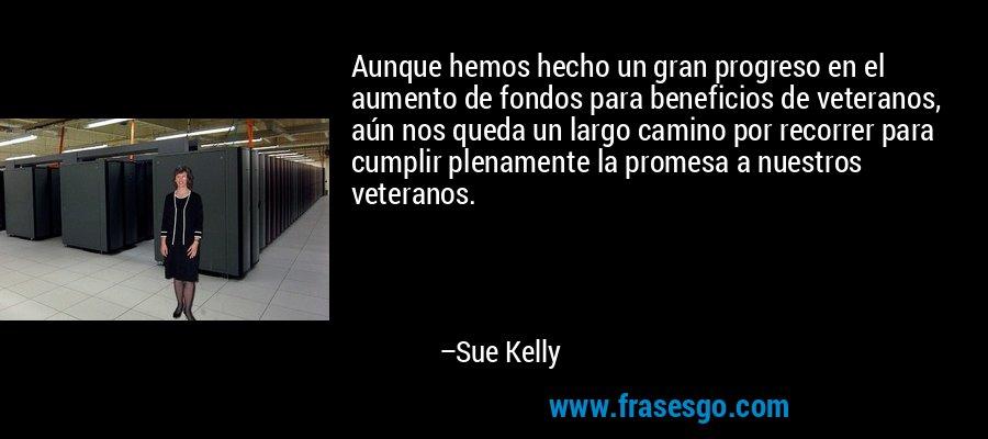 Aunque hemos hecho un gran progreso en el aumento de fondos para beneficios de veteranos, aún nos queda un largo camino por recorrer para cumplir plenamente la promesa a nuestros veteranos. – Sue Kelly
