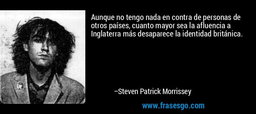 Aunque no tengo nada en contra de personas de otros países, cuanto mayor sea la afluencia a Inglaterra más desaparece la identidad británica. – Steven Patrick Morrissey