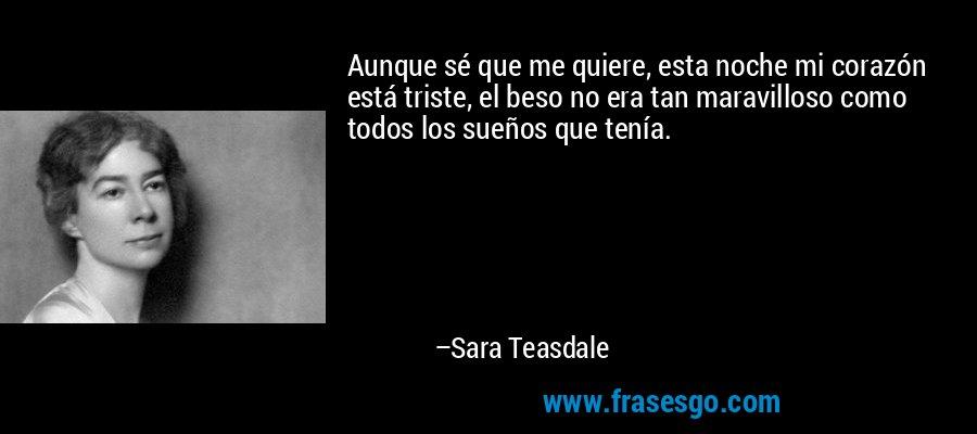 Aunque sé que me quiere, esta noche mi corazón está triste, el beso no era tan maravilloso como todos los sueños que tenía. – Sara Teasdale