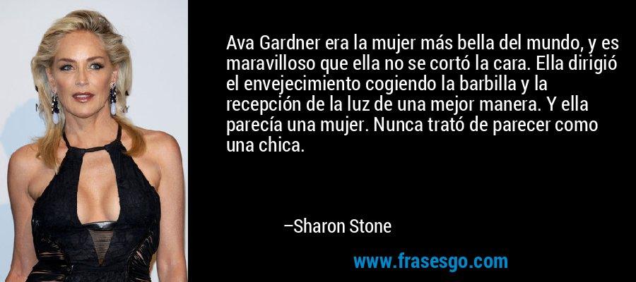 Ava Gardner era la mujer más bella del mundo, y es maravilloso que ella no se cortó la cara. Ella dirigió el envejecimiento cogiendo la barbilla y la recepción de la luz de una mejor manera. Y ella parecía una mujer. Nunca trató de parecer como una chica. – Sharon Stone
