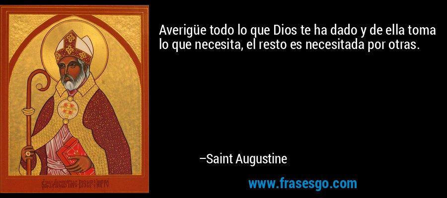 Averigüe todo lo que Dios te ha dado y de ella toma lo que necesita, el resto es necesitada por otras. – Saint Augustine