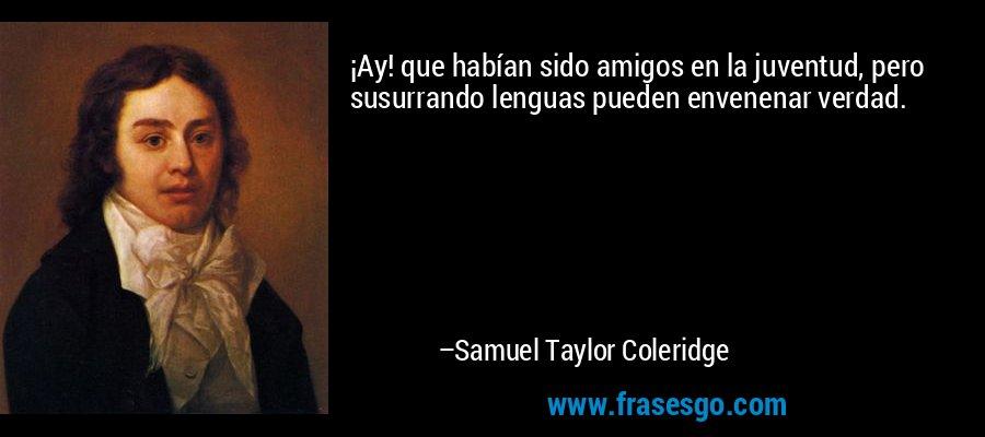 ¡Ay! que habían sido amigos en la juventud, pero susurrando lenguas pueden envenenar verdad. – Samuel Taylor Coleridge