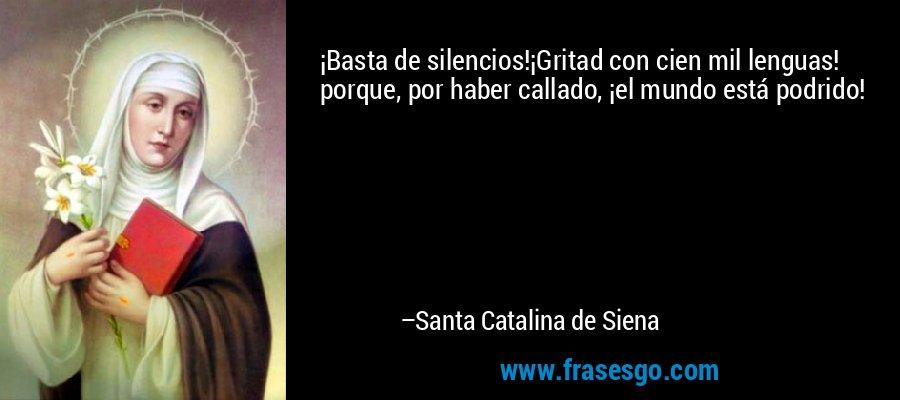 ¡Basta de silencios!¡Gritad con cien mil lenguas! porque, por haber callado, ¡el mundo está podrido! – Santa Catalina de Siena