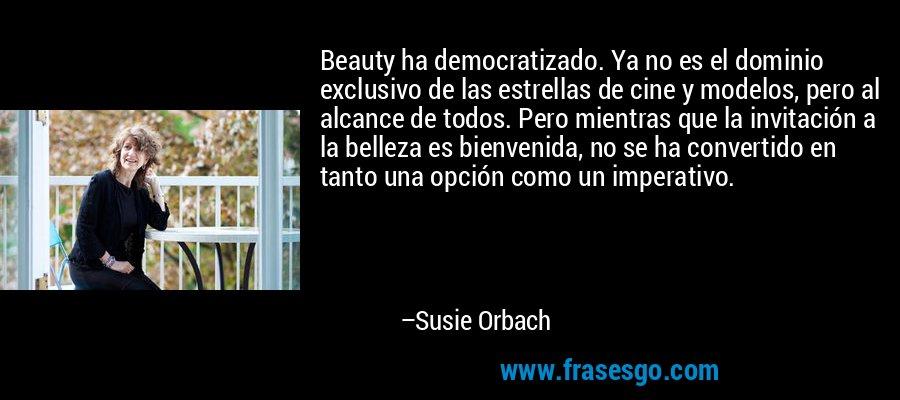 Beauty ha democratizado. Ya no es el dominio exclusivo de las estrellas de cine y modelos, pero al alcance de todos. Pero mientras que la invitación a la belleza es bienvenida, no se ha convertido en tanto una opción como un imperativo. – Susie Orbach