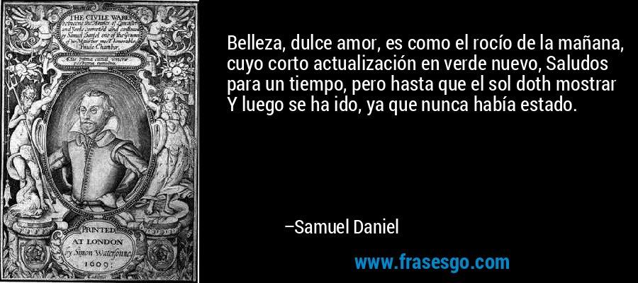 Belleza, dulce amor, es como el rocío de la mañana, cuyo corto actualización en verde nuevo, Saludos para un tiempo, pero hasta que el sol doth mostrar Y luego se ha ido, ya que nunca había estado. – Samuel Daniel