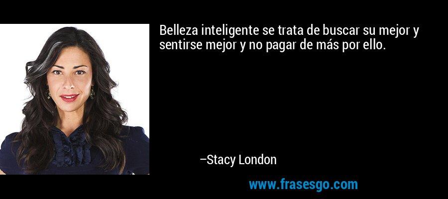 Belleza inteligente se trata de buscar su mejor y sentirse mejor y no pagar de más por ello. – Stacy London