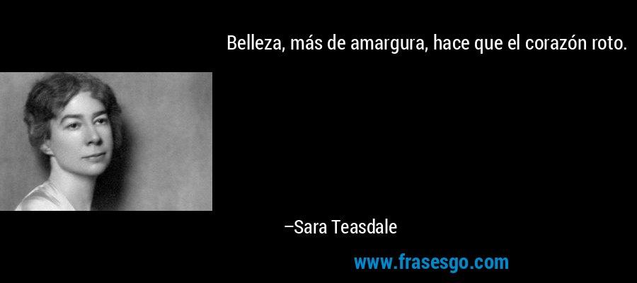 Belleza, más de amargura, hace que el corazón roto. – Sara Teasdale