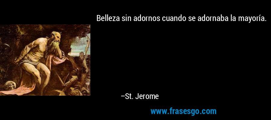 Belleza sin adornos cuando se adornaba la mayoría. – St. Jerome
