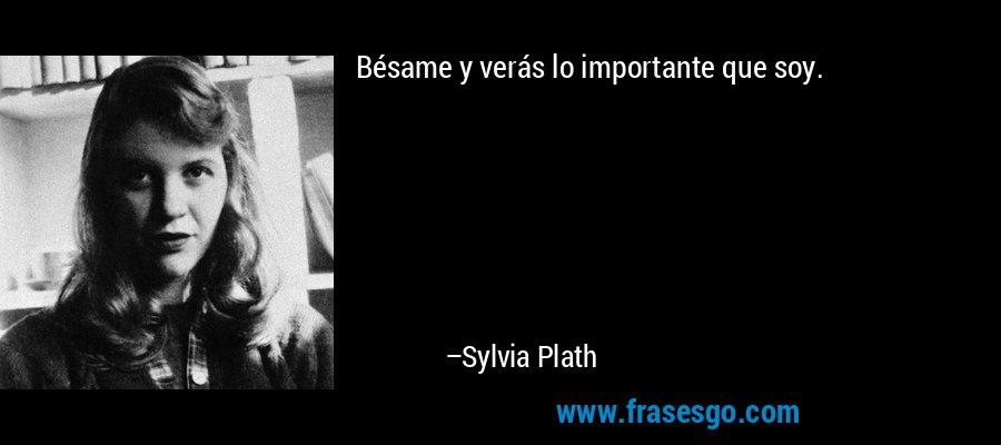 Bésame y verás lo importante que soy. – Sylvia Plath