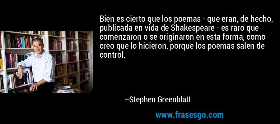 Bien es cierto que los poemas - que eran, de hecho, publicada en vida de Shakespeare - es raro que comenzaron o se originaron en esta forma, como creo que lo hicieron, porque los poemas salen de control. – Stephen Greenblatt
