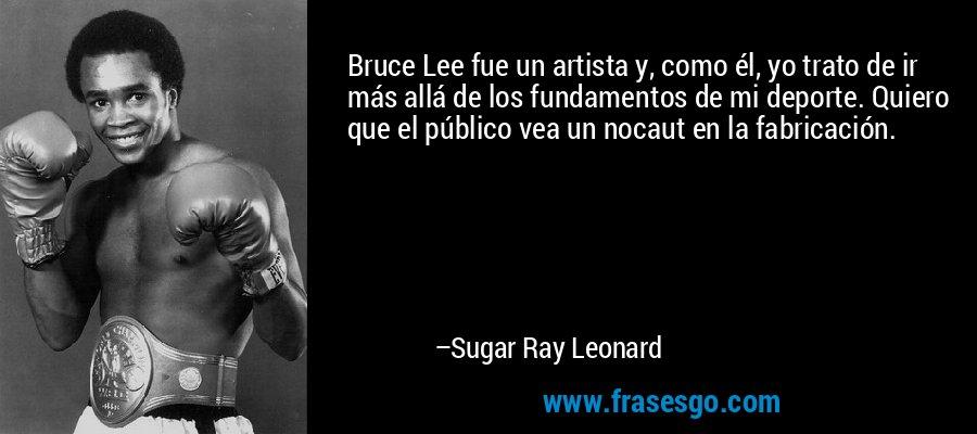 Bruce Lee fue un artista y, como él, yo trato de ir más allá de los fundamentos de mi deporte. Quiero que el público vea un nocaut en la fabricación. – Sugar Ray Leonard