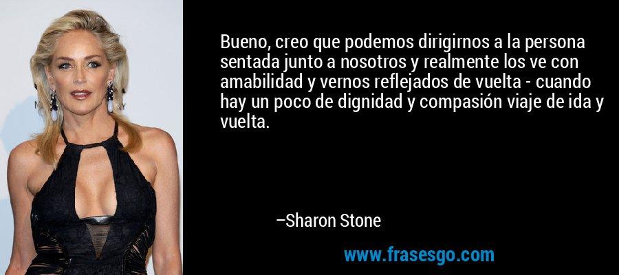 Bueno, creo que podemos dirigirnos a la persona sentada junto a nosotros y realmente los ve con amabilidad y vernos reflejados de vuelta - cuando hay un poco de dignidad y compasión viaje de ida y vuelta. – Sharon Stone