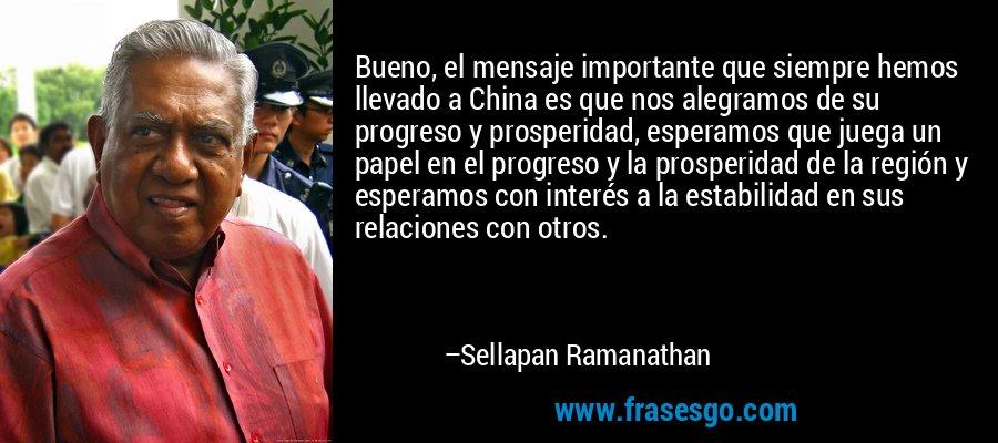Bueno, el mensaje importante que siempre hemos llevado a China es que nos alegramos de su progreso y prosperidad, esperamos que juega un papel en el progreso y la prosperidad de la región y esperamos con interés a la estabilidad en sus relaciones con otros. – Sellapan Ramanathan