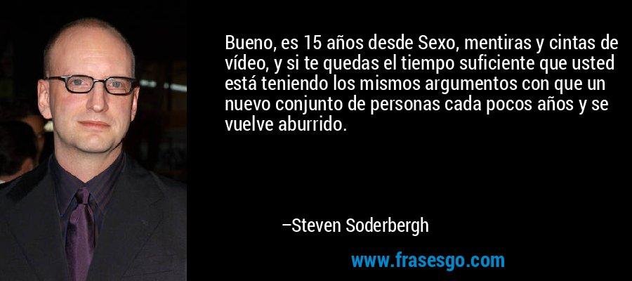 Bueno, es 15 años desde Sexo, mentiras y cintas de vídeo, y si te quedas el tiempo suficiente que usted está teniendo los mismos argumentos con que un nuevo conjunto de personas cada pocos años y se vuelve aburrido. – Steven Soderbergh