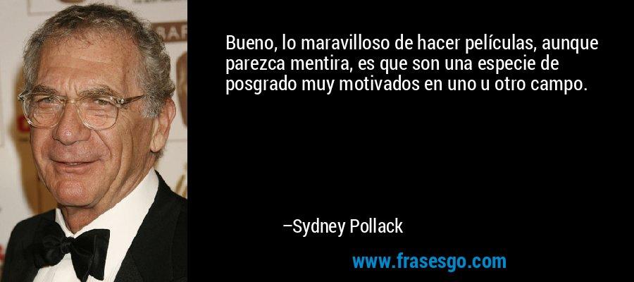 Bueno, lo maravilloso de hacer películas, aunque parezca mentira, es que son una especie de posgrado muy motivados en uno u otro campo. – Sydney Pollack