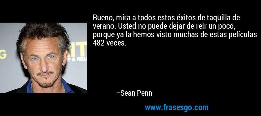 Bueno, mira a todos estos éxitos de taquilla de verano. Usted no puede dejar de reír un poco, porque ya la hemos visto muchas de estas películas 482 veces. – Sean Penn