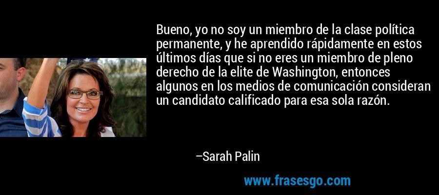Bueno, yo no soy un miembro de la clase política permanente, y he aprendido rápidamente en estos últimos días que si no eres un miembro de pleno derecho de la elite de Washington, entonces algunos en los medios de comunicación consideran un candidato calificado para esa sola razón. – Sarah Palin