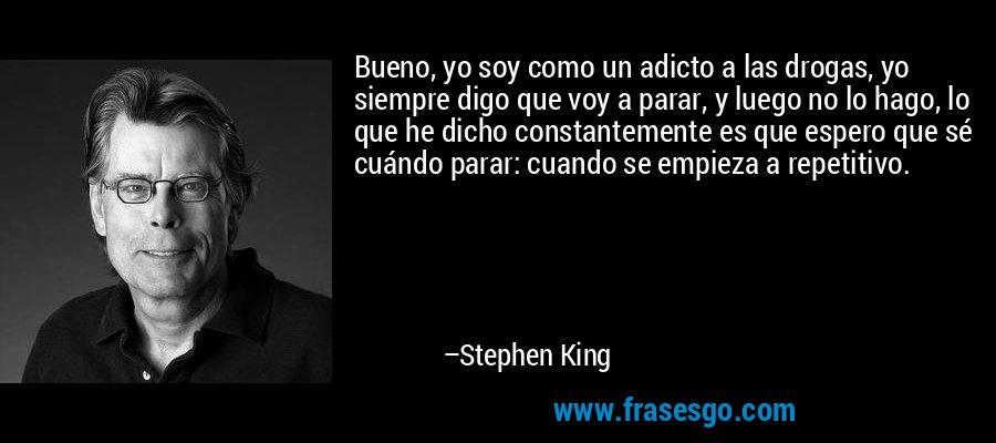 Bueno, yo soy como un adicto a las drogas, yo siempre digo que voy a parar, y luego no lo hago, lo que he dicho constantemente es que espero que sé cuándo parar: cuando se empieza a repetitivo. – Stephen King