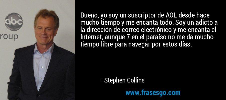 Bueno, yo soy un suscriptor de AOL desde hace mucho tiempo y me encanta todo. Soy un adicto a la dirección de correo electrónico y me encanta el Internet, aunque 7 en el paraíso no me da mucho tiempo libre para navegar por estos días. – Stephen Collins