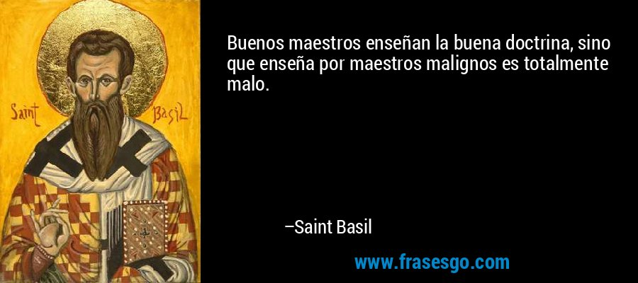 Buenos maestros enseñan la buena doctrina, sino que enseña por maestros malignos es totalmente malo. – Saint Basil