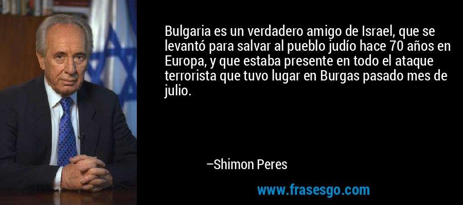 Bulgaria es un verdadero amigo de Israel, que se levantó para salvar al pueblo judío hace 70 años en Europa, y que estaba presente en todo el ataque terrorista que tuvo lugar en Burgas pasado mes de julio. – Shimon Peres