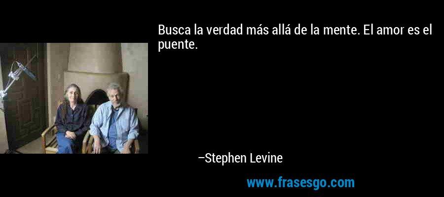 Busca la verdad más allá de la mente. El amor es el puente. – Stephen Levine