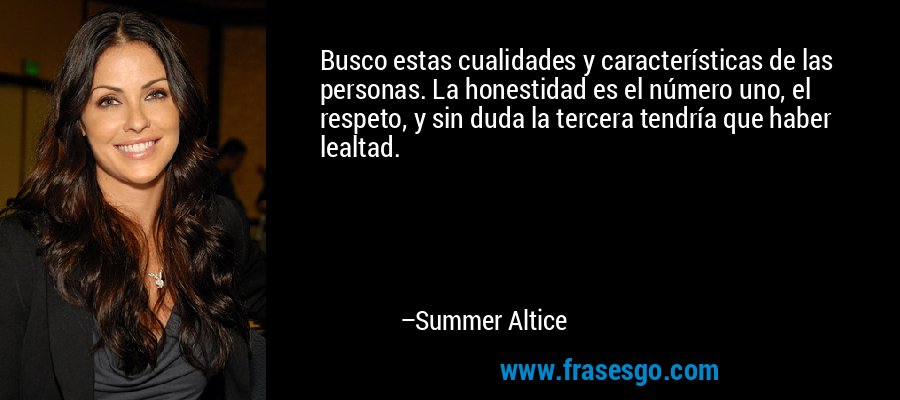 Busco estas cualidades y características de las personas. La honestidad es el número uno, el respeto, y sin duda la tercera tendría que haber lealtad. – Summer Altice