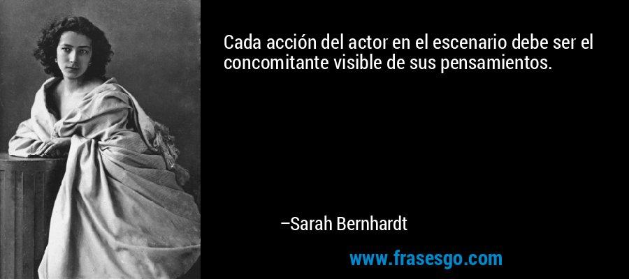 Cada acción del actor en el escenario debe ser el concomitante visible de sus pensamientos. – Sarah Bernhardt