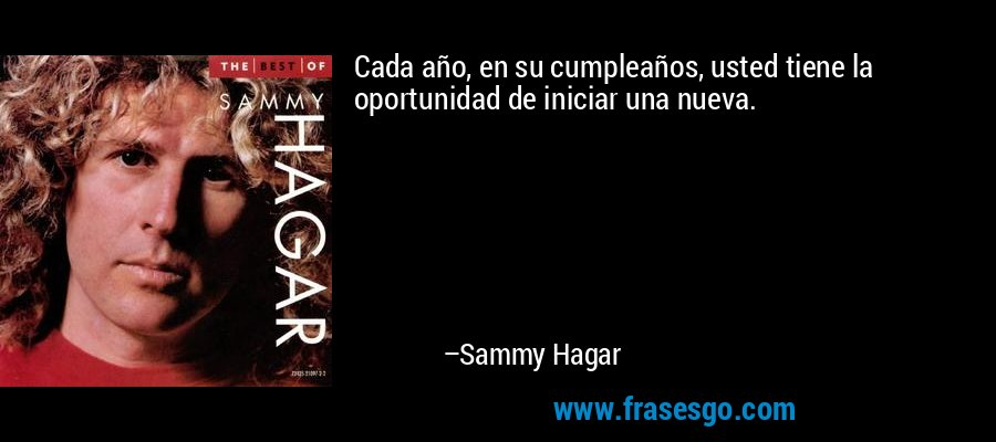 Cada año, en su cumpleaños, usted tiene la oportunidad de iniciar una nueva. – Sammy Hagar
