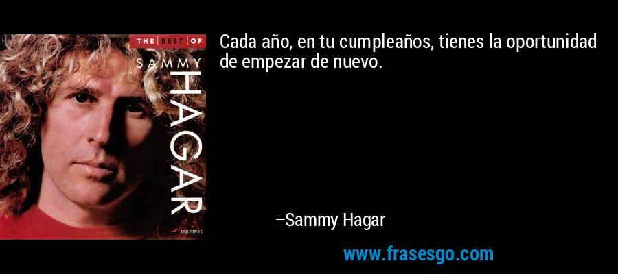 Cada año, en tu cumpleaños, tienes la oportunidad de empezar de nuevo. – Sammy Hagar