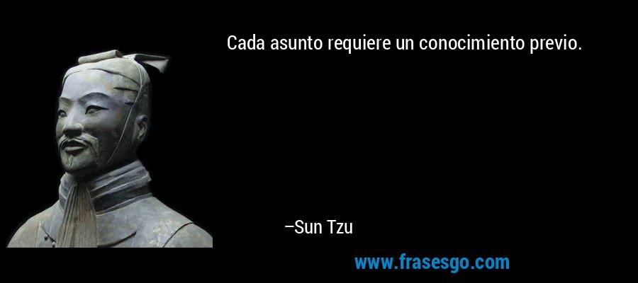 Cada asunto requiere un conocimiento previo. – Sun Tzu