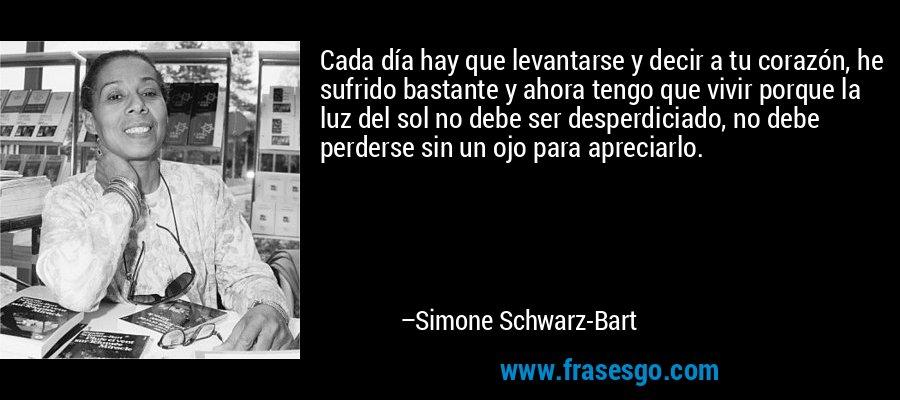 Cada día hay que levantarse y decir a tu corazón, he sufrido bastante y ahora tengo que vivir porque la luz del sol no debe ser desperdiciado, no debe perderse sin un ojo para apreciarlo. – Simone Schwarz-Bart