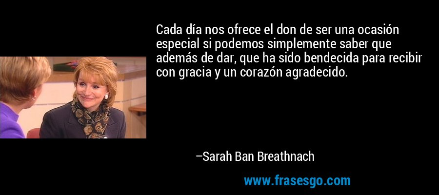 Cada día nos ofrece el don de ser una ocasión especial si podemos simplemente saber que además de dar, que ha sido bendecida para recibir con gracia y un corazón agradecido. – Sarah Ban Breathnach