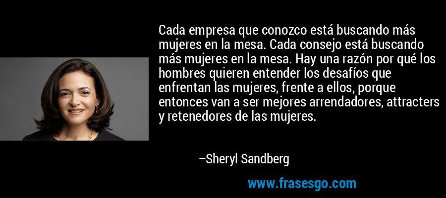 Cada empresa que conozco está buscando más mujeres en la mesa. Cada consejo está buscando más mujeres en la mesa. Hay una razón por qué los hombres quieren entender los desafíos que enfrentan las mujeres, frente a ellos, porque entonces van a ser mejores arrendadores, attracters y retenedores de las mujeres. – Sheryl Sandberg