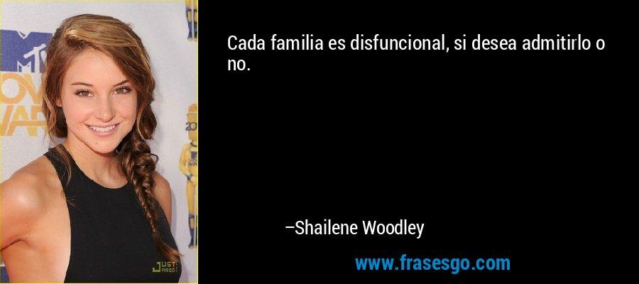 Cada familia es disfuncional, si desea admitirlo o no. – Shailene Woodley