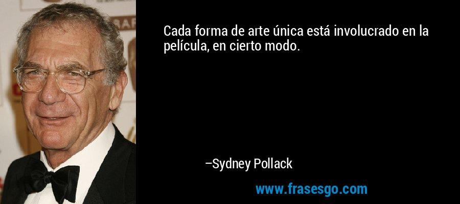 Cada forma de arte única está involucrado en la película, en cierto modo. – Sydney Pollack
