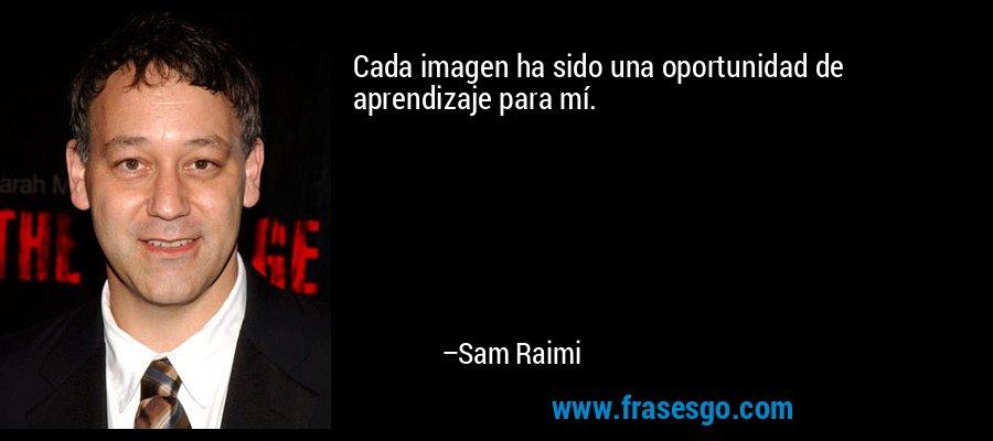 Cada imagen ha sido una oportunidad de aprendizaje para mí. – Sam Raimi