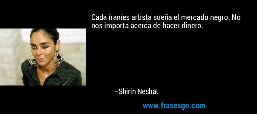 Cada iraníes artista sueña el mercado negro. No nos importa acerca de hacer dinero. – Shirin Neshat